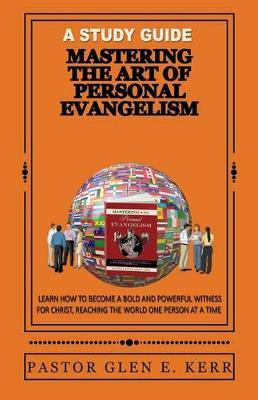 A Study Guide Mastering the Art of Personal Evangelism by Glen E Kerr