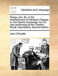 Songs, Airs, &c. in the Entertainment of Harlequin Teague; Or, the Giant's Causeway. as It Is Now Performing at the Theatre-Royal, Hay-Market. Second Edition by John O'Keeffe