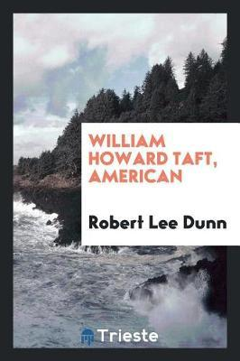 William Howard Taft, American by Robert Lee Dunn