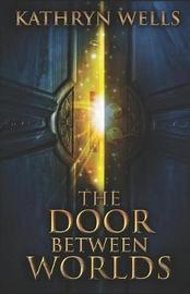 The Door Between Worlds by Kathryn Wells