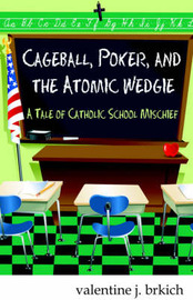 Cageball, Poker, and the Atomic Wedgie: A Tale of Catholic School Mischief by Valentine J. Brkich image