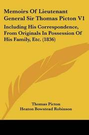 Memoirs Of Lieutenant General Sir Thomas Picton V1: Including His Correspondence, From Originals In Possession Of His Family, Etc. (1836) by Thomas Picton image