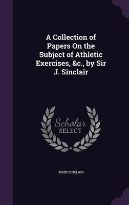 A Collection of Papers on the Subject of Athletic Exercises, &C., by Sir J. Sinclair by John Sinclair