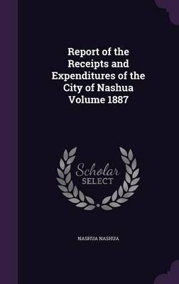 Report of the Receipts and Expenditures of the City of Nashua Volume 1887 by Nashua Nashua