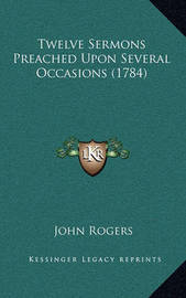 Twelve Sermons Preached Upon Several Occasions (1784) by John Rogers