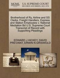 Brotherhood of Ry, Airline and SS Clerks, Freight Handlers, Express and Station Employees V. National Mediation Bd U.S. Supreme Court Transcript of Record with Supporting Pleadings by Edward J Hickey