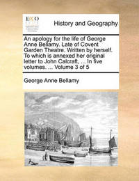 An Apology for the Life of George Anne Bellamy. Late of Covent Garden Theatre. Written by Herself. to Which Is Annexed Her Original Letter to John Calcraft, ... in Five Volumes. ... Volume 3 of 5 by George Anne Bellamy