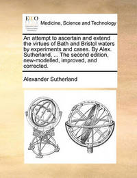 An Attempt to Ascertain and Extend the Virtues of Bath and Bristol Waters by Experiments and Cases. by Alex. Sutherland, ... the Second Edition, New-Modelled, Improved, and Corrected by Alexander Sutherland