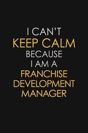I Can't Keep Calm Because I Am A Franchise Development Manager by Blue Stone Publishers image