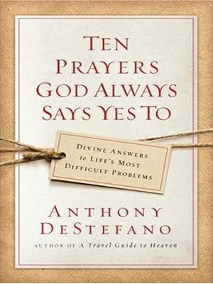 Ten Prayers God Always Says Yes to: Divine Answers to Life's Most Difficult Problems by Anthony DeStefano image
