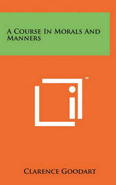 A Course in Morals and Manners by Clarence Goodart