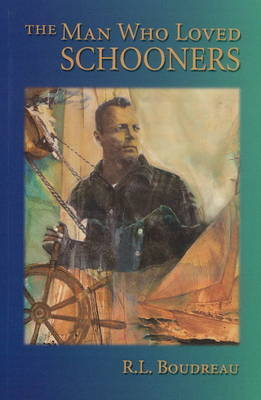 The Man Who Loved Schooners by Robert Louis Boudreau