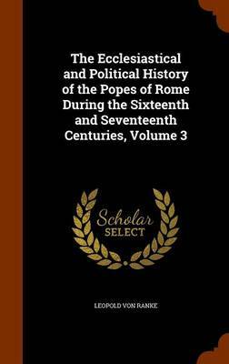 The Ecclesiastical and Political History of the Popes of Rome During the Sixteenth and Seventeenth Centuries, Volume 3 by Leopold Von Ranke image