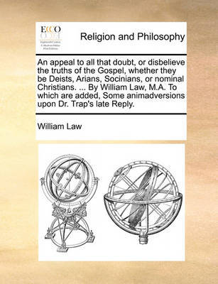 An Appeal to All That Doubt, or Disbelieve the Truths of the Gospel, Whether They Be Deists, Arians, Socinians, or Nominal Christians. ... by William Law, M.A. to Which Are Added, Some Animadversions Upon Dr. Trap's Late Reply. by William Law image