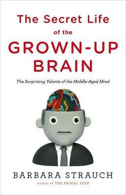 The Secret Life of the Grown-Up Brain: The Surprising Talents of the Middle-Aged Mind by Barbara Strauch image