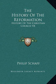The History of the Reformation: History of the Christian Church V8 by Philip Schaff