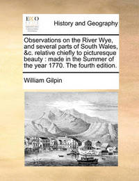 Observations on the River Wye, and Several Parts of South Wales, &C. Relative Chiefly to Picturesque Beauty by William Gilpin