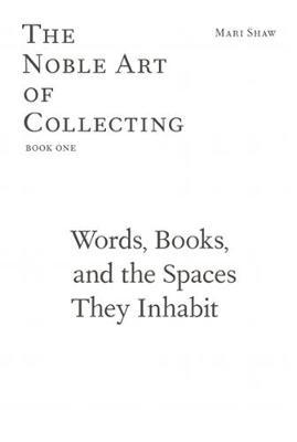 Mari Shaw - Words, Books, and the Spaces They Inhabit. The Noble Art of Collecting, Book One by Mari Shaw image