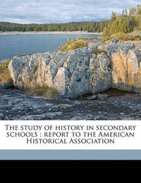 The Study of History in Secondary Schools: Report to the American Historical Association by Andrew Cunningham McLaughlin