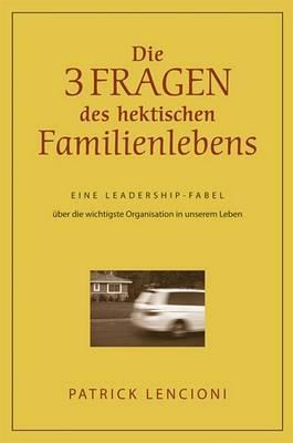 Die Drei Fragen Des Hektischen Familienlebens: Eine Leadership-Fabel Uber Die Wichtigste Organisation in Unserem Leben by Patrick M Lencioni image
