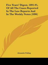 Five Years' Digest, 1891-95, of All the Cases Reported in the Law Reports and in the Weekly Notes (1896) by Alexander Pulling