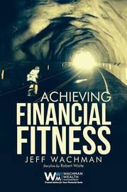 Achieving Financial Fitness by Jeff Wachman
