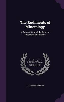 The Rudiments of Mineralogy by Alexander Ramsay