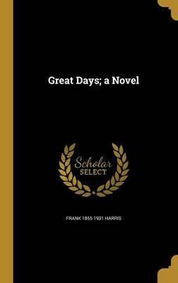 Great Days; A Novel by Frank 1855-1931 Harris