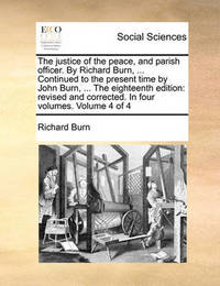 The Justice of the Peace, and Parish Officer. by Richard Burn, ... Continued to the Present Time by John Burn, ... the Eighteenth Edition by Richard Burn