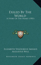 Exiled by the World: A Story of the Heart (1901) by Elizabeth Vigoureux Imhaus