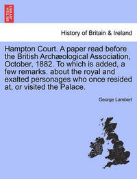 Hampton Court. a Paper Read Before the British Arch Ological Association, October, 1882. to Which Is Added, a Few Remarks. about the Royal and Exalted Personages Who Once Resided AT, or Visited the Palace. by George Lambert
