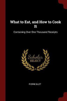 What to Eat, and How to Cook It by Pierre Blot image