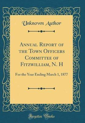 Annual Report of the Town Officers Committee of Fitzwilliam, N. H by Unknown Author