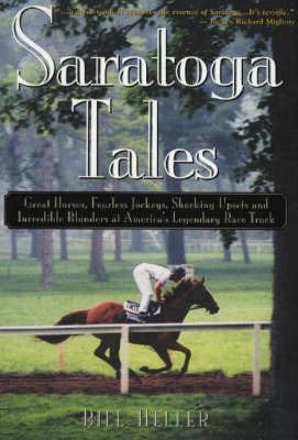 Saratoga Tales: Great Horses, Fearless Jockeys, Shocking Upsets and Incredible Blunders at America's Legendary Race Track by Bill Heller