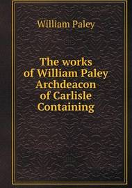 The Works of William Paley Archdeacon of Carlisle Containing by William Paley