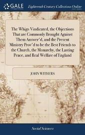 The Whigs Vindicated, the Objections That Are Commonly Brought Against Them Answer'd, and the Present Ministry Prov'd to Be the Best Friends to the Church, the Monarchy, the Lasting Peace, and Real Welfare of England by John Withers image