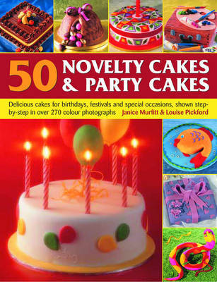 50 Novelty Cakes and Party Cakes: Delicious Cakes for Birthdays, Festivals and Special Occasions, Shown Step-by-step in 270 Colour Photographs by Janice Murfitt