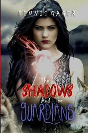 The Shadows and the Guardians by Dennis Gager
