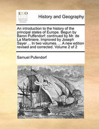 An Introduction to the History of the Principal States of Europe. Begun by Baron Puffendorf: Continued by Mr. de La Martiniere. Improved by Joseph Sayer ... in Two Volumes. ... a New Edition Revised and Corrected. Volume 2 of 2 by Samuel Pufendorf, Fre