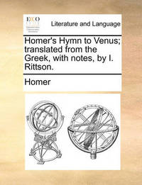 Homer's Hymn to Venus; Translated from the Greek, with Notes, by I. Rittson by Homer