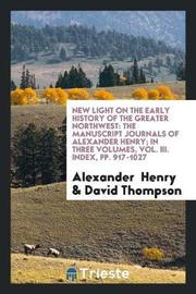 New Light on the Early History of the Greater Northwest by Alexander Henry