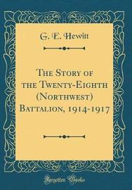 The Story of the Twenty-Eighth (Northwest) Battalion, 1914-1917 (Classic Reprint) by G E Hewitt image