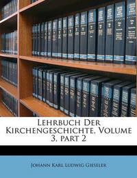 Lehrbuch Der Kirchengeschichte, Volume 3, Part 2 by Johann Karl Ludwig Gieseler