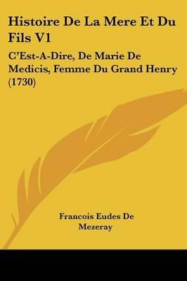 Histoire De La Mere Et Du Fils V1: C'Est-A-Dire, De Marie De Medicis, Femme Du Grand Henry (1730) by Francois Eudes De Mezeray image