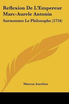 Reflexion De L'Empereur Marc-Aurele Antonin: Surnomme Le Philosophe (1754) by Marcus Aurelius