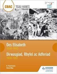 CBAC TGAU HANES Oes Elisabeth 1558-1603 a Dirwasgiad, Rhyfel ac Adferiad 1930-1951 (WJEC GCSE The Elizabethan Age 1558-1603 and Depression, War and Recovery 1930-1951 Welsh-language edition) by R.Paul Evans