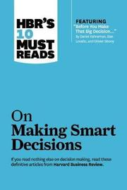 "HBR's 10 Must Reads on Making Smart Decisions (with featured article ""Before You Make That Big Decision..."" by Daniel Kahneman, Dan Lovallo, and Olivier Sibony) by Harvard Business Review"