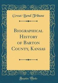 Biographical History of Barton County, Kansas (Classic Reprint) by Great Bend Tribune image
