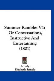 Summer Rambles V1: Or Conversations, Instructive and Entertaining (1801) by Lady A Lady