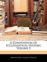 A Compendium of Ecclesiastical History, Volume 5 by Johann Karl Ludwig Gieseler